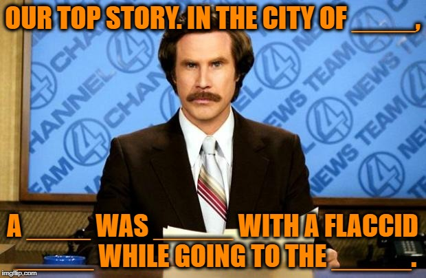 what republicans think the news would be like every night if there were legally more than 2 official genders. | OUR TOP STORY. IN THE CITY OF ____, A ____ WAS _____ WITH A FLACCID _____ WHILE GOING TO THE _____. | image tagged in breaking news,gay gabs | made w/ Imgflip meme maker