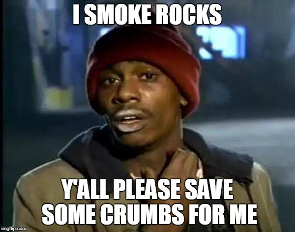 Y'all Got Any More Of That Meme | I SMOKE ROCKS Y'ALL PLEASE SAVE SOME CRUMBS FOR ME | image tagged in memes,y'all got any more of that | made w/ Imgflip meme maker