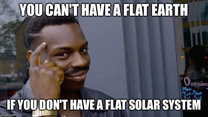 Roll Safe Think About It Meme | YOU CAN'T HAVE A FLAT EARTH IF YOU DON'T HAVE A FLAT SOLAR SYSTEM | image tagged in memes,roll safe,roll safe think about it,flat earth,flat earthers | made w/ Imgflip meme maker