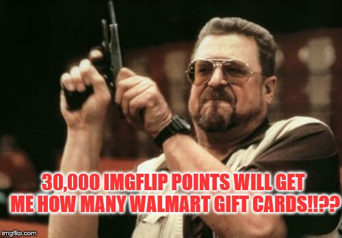 They may not be worth much, but wouldn't life be dull without them? | 30,000 IMGFLIP POINTS WILL GET ME HOW MANY WALMART GIFT CARDS!!?? | image tagged in memes,am i the only one around here,funny,imgflip points | made w/ Imgflip meme maker
