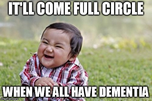 Evil Toddler Meme | IT'LL COME FULL CIRCLE WHEN WE ALL HAVE DEMENTIA | image tagged in memes,evil toddler | made w/ Imgflip meme maker