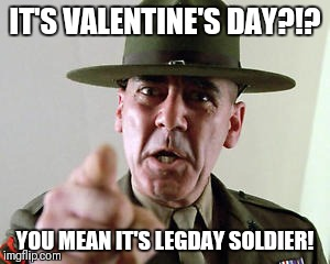 IT'S VALENTINE'S DAY?!? YOU MEAN IT'S LEGDAY SOLDIER! | image tagged in drill sarge - full metal jacket | made w/ Imgflip meme maker