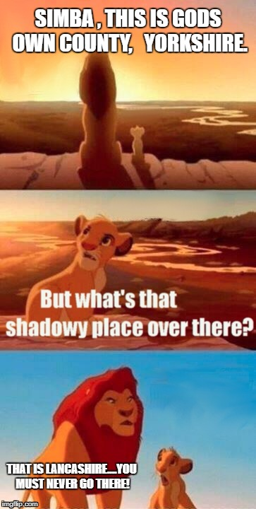 Simba Shadowy Place Meme | SIMBA , THIS IS GODS OWN COUNTY,   YORKSHIRE. THAT IS LANCASHIRE....YOU MUST NEVER GO THERE! | image tagged in memes,simba shadowy place | made w/ Imgflip meme maker