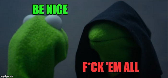 Evil Kermit Meme | BE NICE F*CK 'EM ALL | image tagged in memes,evil kermit | made w/ Imgflip meme maker