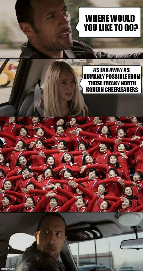 unfortunately the only way for a taxi to escape on dry land from PyeongChang is heading north | WHERE WOULD YOU LIKE TO GO? AS FAR AWAY AS HUMANLY POSSIBLE FROM THOSE FREAKY NORTH KOREAN CHEERLEADERS | image tagged in memes,the rock driving,winter olympics,olympics,pyeongchang olympics,north korea | made w/ Imgflip meme maker