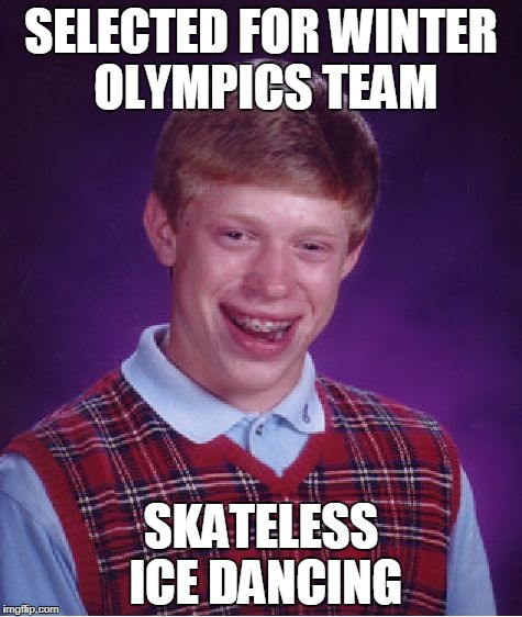 followed closely by manically-sprawling luge (thanks to BenToutashape for inspiration) | SELECTED FOR WINTER OLYMPICS TEAM SKATELESS ICE DANCING | image tagged in memes,bad luck brian,winter olympics,olympics,pyeongchang olympics | made w/ Imgflip meme maker