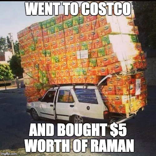 WENT TO COSTCO AND BOUGHT $5 WORTH OF RAMAN | image tagged in costco | made w/ Imgflip meme maker
