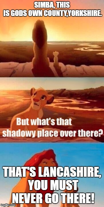 Simba Shadowy Place | SIMBA, THIS IS GODS OWN COUNTY,YORKSHIRE. THAT'S LANCASHIRE, YOU MUST NEVER GO THERE! | image tagged in simba shadowy place | made w/ Imgflip meme maker