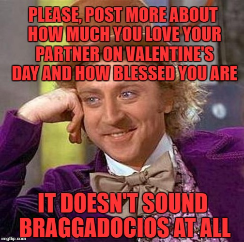 Condescending Wonka | PLEASE, POST MORE ABOUT HOW MUCH YOU LOVE YOUR PARTNER ON VALENTINE'S DAY AND HOW BLESSED YOU ARE IT DOESN'T SOUND BRAGGADOCIOS AT ALL | image tagged in memes,creepy condescending wonka,valentine,valentine's day | made w/ Imgflip meme maker