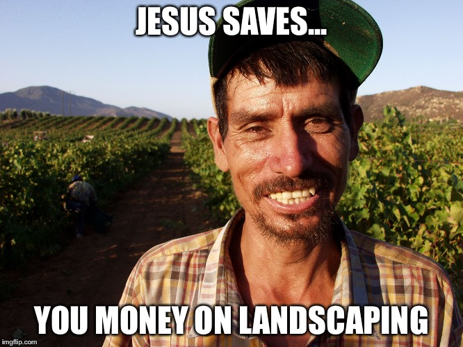 MEXICAN | JESUS SAVES... YOU MONEY ON LANDSCAPING | image tagged in mexican | made w/ Imgflip meme maker