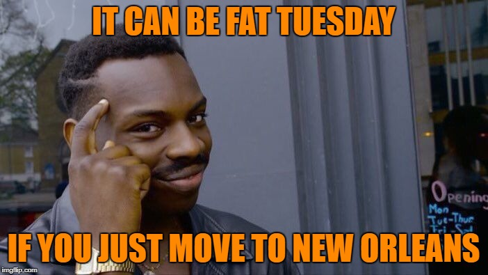 Roll Safe Think About It Meme | IT CAN BE FAT TUESDAY IF YOU JUST MOVE TO NEW ORLEANS | image tagged in memes,roll safe think about it | made w/ Imgflip meme maker