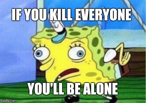 Mocking Spongebob Meme | IF YOU KILL EVERYONE YOU'LL BE ALONE | image tagged in memes,mocking spongebob | made w/ Imgflip meme maker
