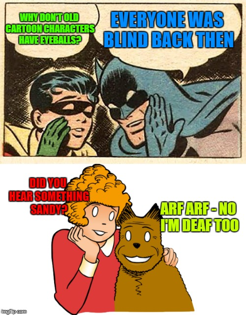 Old Style  | WHY DON'T OLD CARTOON CHARACTERS HAVE EYEBALLS? EVERYONE WAS BLIND BACK THEN DID YOU HEAR SOMETHING SANDY? ARF ARF - NO I'M DEAF TOO | image tagged in funny memes,batman,little orphan annie,old comics | made w/ Imgflip meme maker