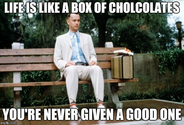 Forrest Gump | LIFE IS LIKE A BOX OF CHOLCOLATES YOU'RE NEVER GIVEN A GOOD ONE | image tagged in forrest gump | made w/ Imgflip meme maker