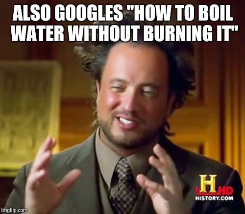 "Ancient Aliens Meme | ALSO GOOGLES ""HOW TO BOIL WATER WITHOUT BURNING IT"" 