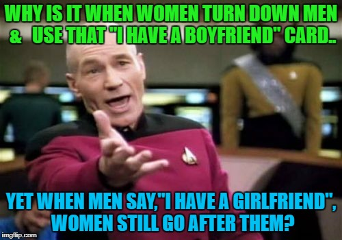 "Picard Wtf Meme | WHY IS IT WHEN WOMEN TURN DOWN MEN &   USE THAT ""I HAVE A BOYFRIEND"" CARD.. YET WHEN MEN SAY,""I HAVE A GIRLFRIEND"", WOMEN STILL GO AFTER THE 