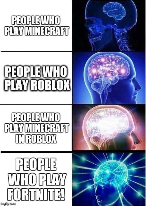 Expanding Brain Meme | PEOPLE WHO PLAY MINECRAFT PEOPLE WHO PLAY ROBLOX PEOPLE WHO PLAY MINECRAFT IN ROBLOX PEOPLE WHO PLAY FORTNITE! | image tagged in memes,expanding brain | made w/ Imgflip meme maker