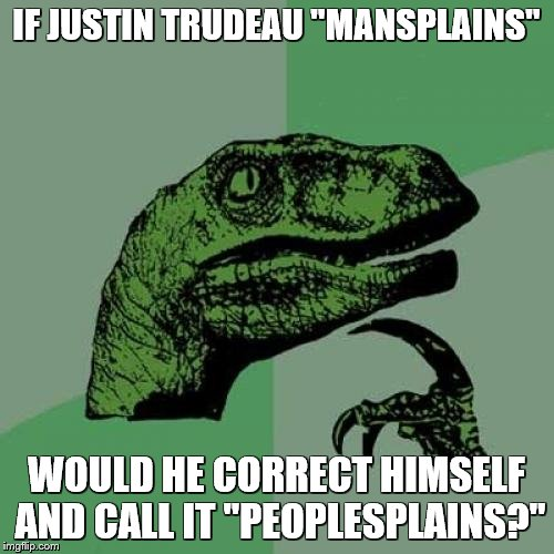 "Philosoraptor Meme | IF JUSTIN TRUDEAU ""MANSPLAINS"" WOULD HE CORRECT HIMSELF AND CALL IT ""PEOPLESPLAINS?"" 