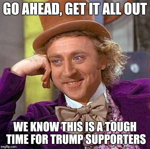 Creepy Condescending Wonka Meme | GO AHEAD, GET IT ALL OUT WE KNOW THIS IS A TOUGH TIME FOR TRUMP SUPPORTERS | image tagged in memes,creepy condescending wonka | made w/ Imgflip meme maker
