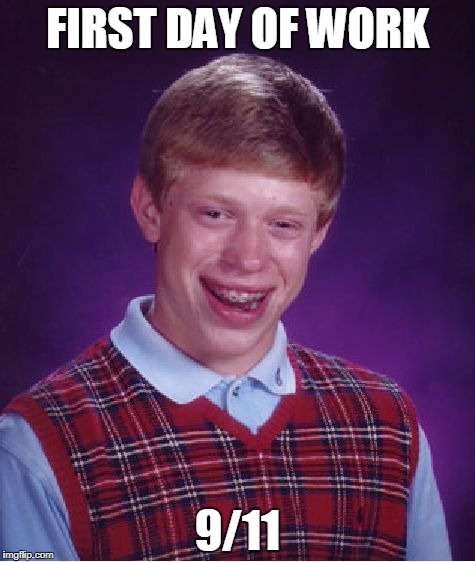 Bad Luck Brian Meme | FIRST DAY OF WORK 9/11 | image tagged in memes,bad luck brian | made w/ Imgflip meme maker