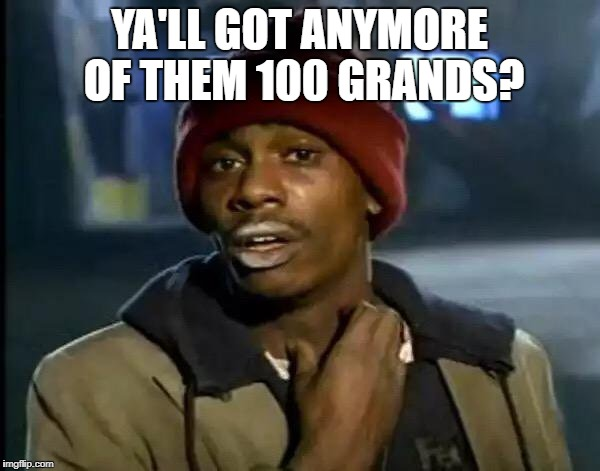 Y'all Got Any More Of That Meme | YA'LL GOT ANYMORE OF THEM 100 GRANDS? | image tagged in memes,y'all got any more of that | made w/ Imgflip meme maker