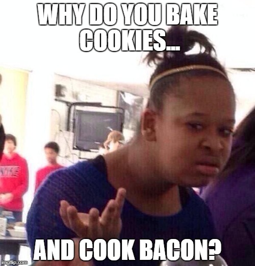 Black Girl Wat | WHY DO YOU BAKE COOKIES... AND COOK BACON? | image tagged in memes,black girl wat | made w/ Imgflip meme maker