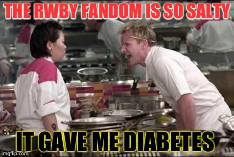 Angry Chef Gordon Ramsay Meme | THE RWBY FANDOM IS SO SALTY IT GAVE ME DIABETES | image tagged in memes,angry chef gordon ramsay | made w/ Imgflip meme maker