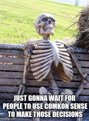 Waiting Skeleton Meme | JUST GONNA WAIT FOR PEOPLE TO USE COMKON SENSE TO MAKE THOSE DECISIONS | image tagged in memes,waiting skeleton | made w/ Imgflip meme maker