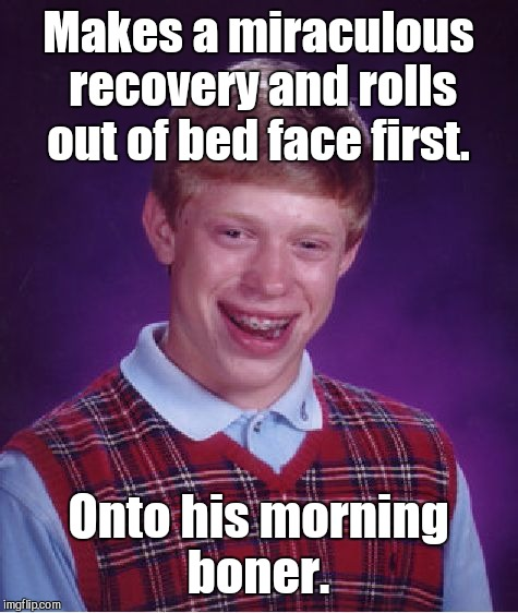 Bad Luck Brian Meme | Makes a miraculous recovery and rolls out of bed face first. Onto his morning boner. | image tagged in memes,bad luck brian | made w/ Imgflip meme maker