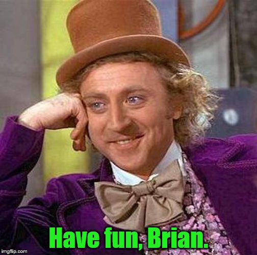 Creepy Condescending Wonka Meme | Have fun, Brian. | image tagged in memes,creepy condescending wonka | made w/ Imgflip meme maker