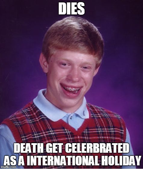 Bad Luck Brian Meme | DIES DEATH GET CELERBRATED AS A INTERNATIONAL HOLIDAY | image tagged in memes,bad luck brian | made w/ Imgflip meme maker
