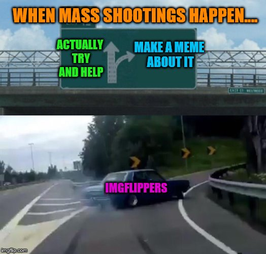 C'mon people, is that all you can do? | IMGFLIPPERS WHEN MASS SHOOTINGS HAPPEN.... ACTUALLY TRY AND HELP MAKE A MEME ABOUT IT | image tagged in memes,left exit 12 off ramp,mass shootings | made w/ Imgflip meme maker