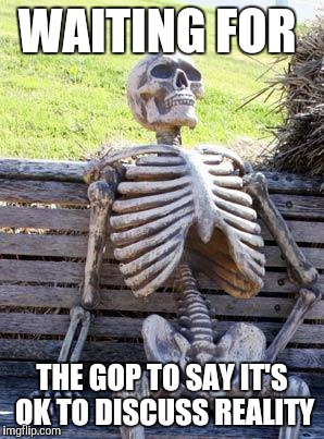 Waiting Skeleton Meme | WAITING FOR THE GOP TO SAY IT'S OK TO DISCUSS REALITY | image tagged in memes,waiting skeleton | made w/ Imgflip meme maker