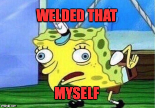 Mocking Spongebob Meme | WELDED THAT MYSELF | image tagged in memes,mocking spongebob | made w/ Imgflip meme maker