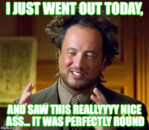 Ancient Aliens Meme | I JUST WENT OUT TODAY, AND SAW THIS REALLYYYY NICE ASS... IT WAS PERFECTLY ROUND | image tagged in memes,ancient aliens | made w/ Imgflip meme maker
