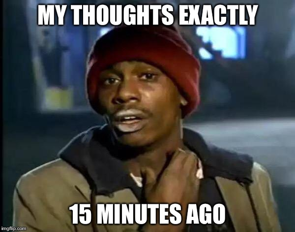 Y'all Got Any More Of That Meme | MY THOUGHTS EXACTLY 15 MINUTES AGO | image tagged in memes,y'all got any more of that | made w/ Imgflip meme maker