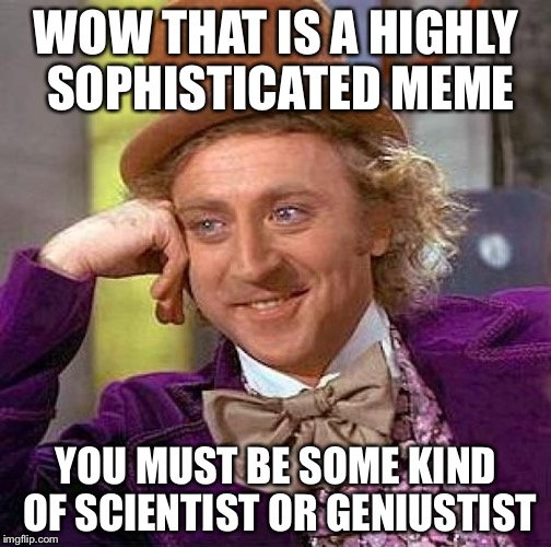 Creepy Condescending Wonka Meme | WOW THAT IS A HIGHLY SOPHISTICATED MEME YOU MUST BE SOME KIND OF SCIENTIST OR GENIUSTIST | image tagged in memes,creepy condescending wonka | made w/ Imgflip meme maker