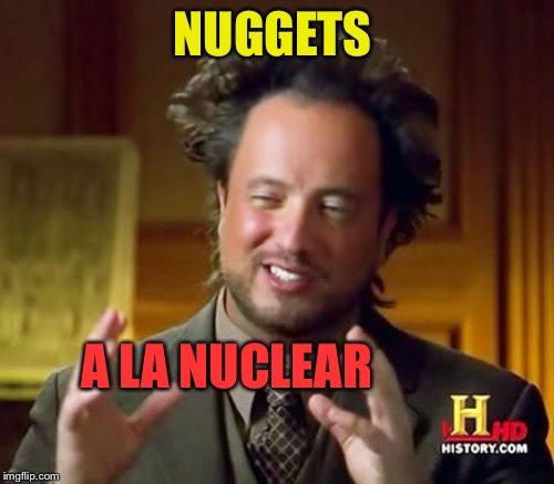 Ancient Aliens Meme | NUGGETS A LA NUCLEAR | image tagged in memes,ancient aliens | made w/ Imgflip meme maker