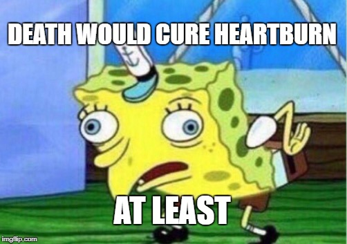 Mocking Spongebob Meme | DEATH WOULD CURE HEARTBURN AT LEAST | image tagged in memes,mocking spongebob | made w/ Imgflip meme maker