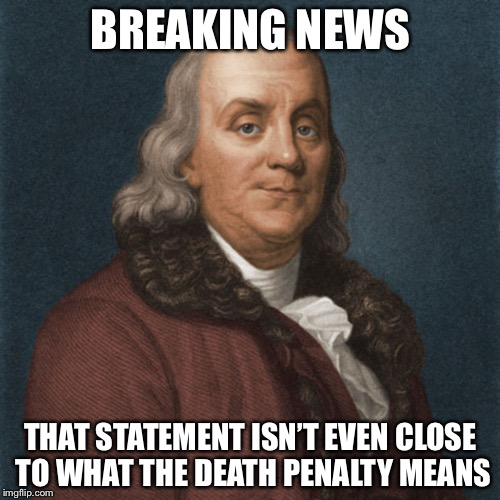 Ben Franklin | BREAKING NEWS THAT STATEMENT ISN'T EVEN CLOSE TO WHAT THE DEATH PENALTY MEANS | image tagged in ben franklin | made w/ Imgflip meme maker