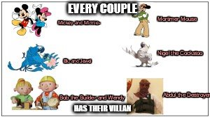 Cartoon Couples and their villiains.... | EVERY COUPLE HAS THEIR VILLAN | image tagged in bob the builder,rio,blu and jewel,abdul the destroyer,mickey and minne | made w/ Imgflip meme maker