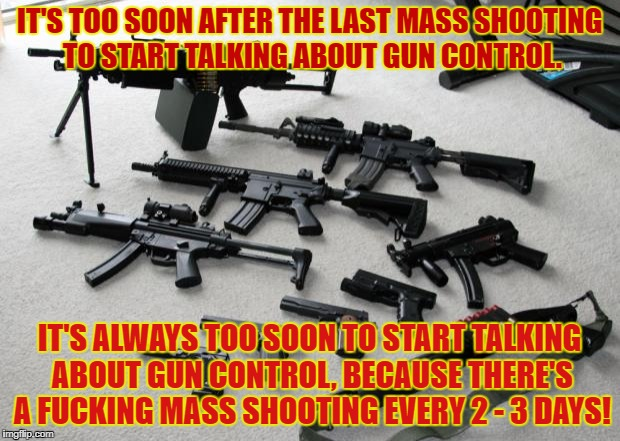 18 Mass Shootings in 44 days...but 'Muricuh don't need no gun control | IT'S TOO SOON AFTER THE LAST MASS SHOOTING TO START TALKING ABOUT GUN CONTROL. IT'S ALWAYS TOO SOON TO START TALKING ABOUT GUN CONTROL, BECA | image tagged in guns,parkland,florida,gun con,mass shooting | made w/ Imgflip meme maker