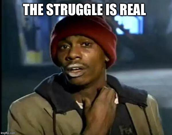 Y'all Got Any More Of That Meme | THE STRUGGLE IS REAL | image tagged in memes,y'all got any more of that | made w/ Imgflip meme maker