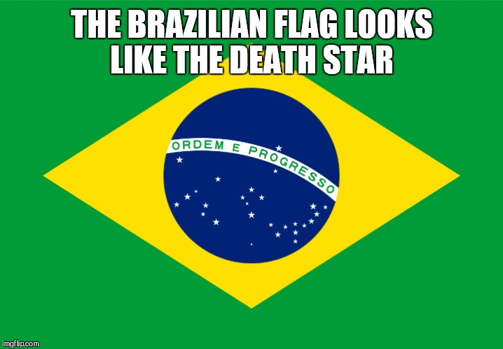 THE BRAZILIAN FLAG LOOKS LIKE THE DEATH STAR | made w/ Imgflip meme maker