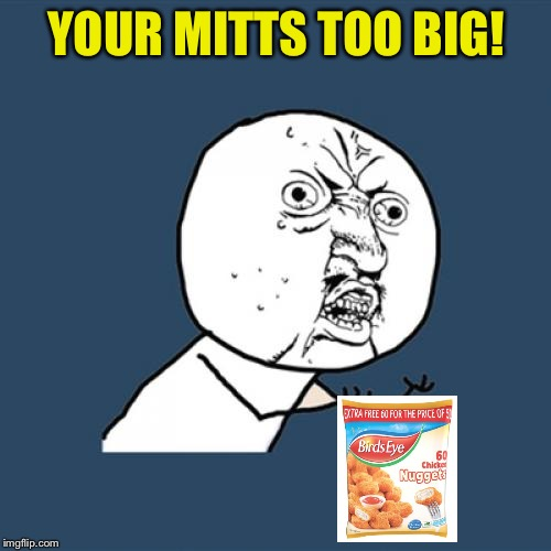 Y U No Meme | YOUR MITTS TOO BIG! | image tagged in memes,y u no | made w/ Imgflip meme maker