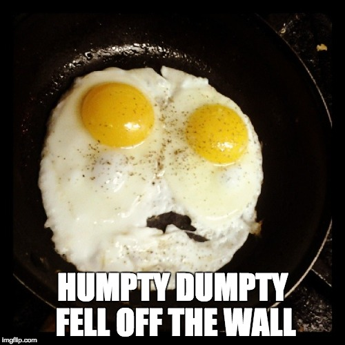 HUMPTY DUMPTY FELL OFF THE WALL | image tagged in eggs | made w/ Imgflip meme maker