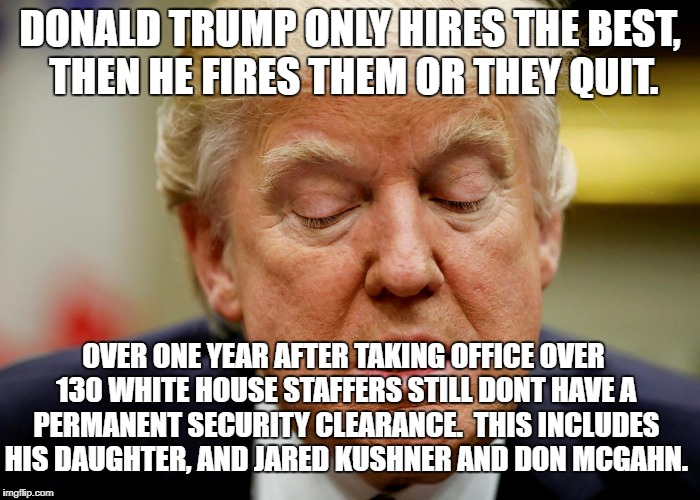 Trump hires the best | DONALD TRUMP ONLY HIRES THE BEST, THEN HE FIRES THEM OR THEY QUIT. OVER ONE YEAR AFTER TAKING OFFICE OVER 130 WHITE HOUSE STAFFERS STILL DON | image tagged in donald trump,political meme,dump trump | made w/ Imgflip meme maker