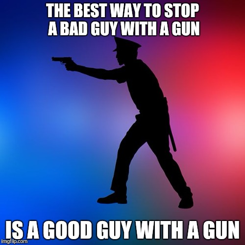 Police Officer Shooting Gun Pistol | THE BEST WAY TO STOP A BAD GUY WITH A GUN IS A GOOD GUY WITH A GUN | image tagged in police officer shooting gun pistol | made w/ Imgflip meme maker