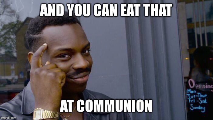 Roll Safe Think About It Meme | AND YOU CAN EAT THAT AT COMMUNION | image tagged in memes,roll safe think about it | made w/ Imgflip meme maker