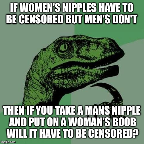 Philosoraptor Meme | IF WOMEN'S NIPPLES HAVE TO BE CENSORED BUT MEN'S DON'T THEN IF YOU TAKE A MANS NIPPLE AND PUT ON A WOMAN'S BOOB WILL IT HAVE TO BE CENSORED? | image tagged in memes,philosoraptor | made w/ Imgflip meme maker